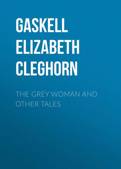 Элизабет Гаскелл The Grey Woman and other Tales гаскелл элизабет short stories the old nurse's story and other tales сборник рассказы старой медсестры и другие истории на англ яз
