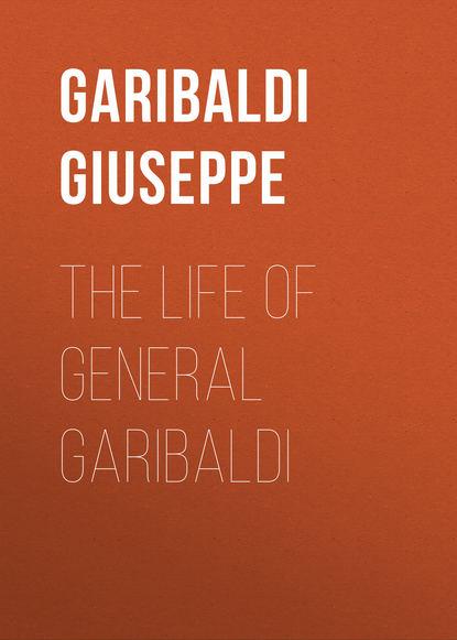 Garibaldi Giuseppe The Life of General Garibaldi giovanni sforza garibaldi in toscana nel 1848
