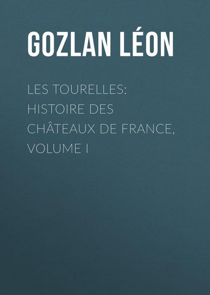 Gozlan Léon Les Tourelles: Histoire des châteaux de France, volume I bloy léon le désespéré