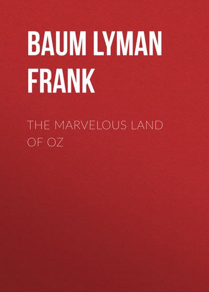 Лаймен Фрэнк Баум The Marvelous Land of Oz лаймен фрэнк баум the marvelous land of oz best navigation active toc prometheus classics