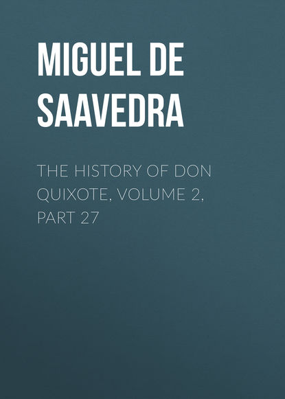 Мигель де Сервантес Сааведра The History of Don Quixote, Volume 2, Part 27 мигель де сервантес сааведра the history of don quixote volume 2 part 21