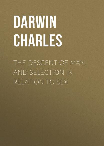 Чарльз Дарвин The Descent of Man, and Selection in Relation to Sex чарльз дарвин the descent of man in 2 p part 2 происхождение человека в 2 ч часть 2