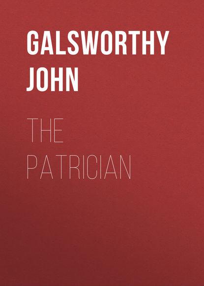 Джон Голсуорси The Patrician джон голсуорси salta pro nobis isbn 978 5 4467 2687 5
