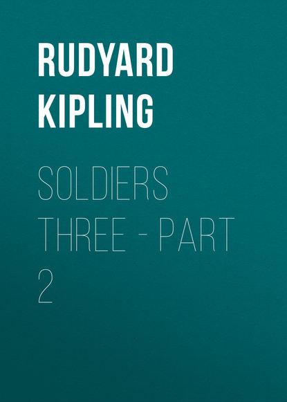 Редьярд Джозеф Киплинг Soldiers Three - Part 2 недорого