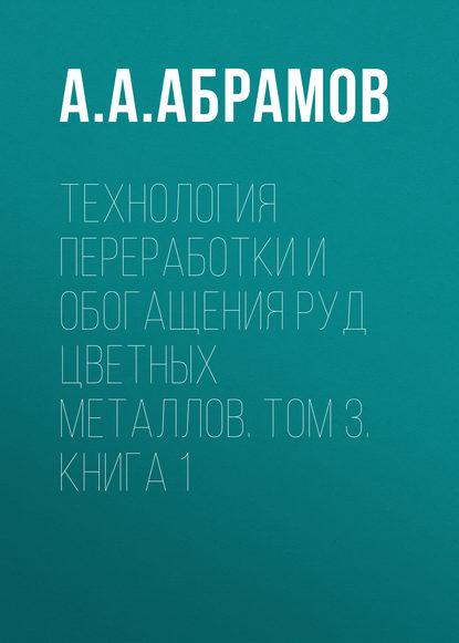 А. А. Абрамов Технология переработки и обогащения руд цветных металлов. Том 3. Книга 1 раиса коржова технология обогащения руд цветных и редких металлов