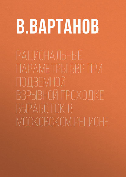 В. Вартанов Рациональные параметры БВР при подземной взрывной проходке выработок в Московском регионе