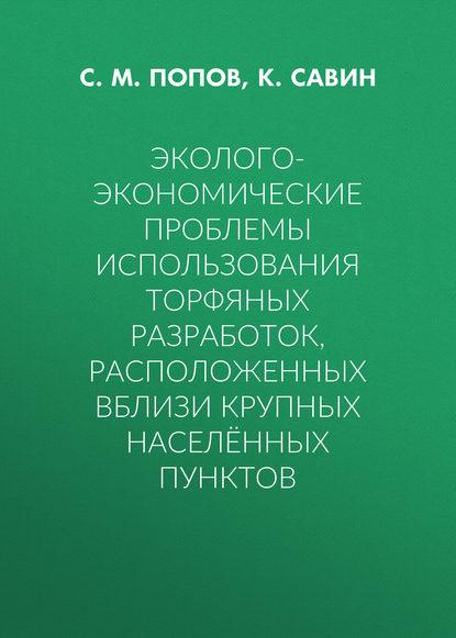 С. М. Попов Эколого-экономические проблемы использования торфяных разработок, расположенных вблизи крупных населённых пунктов