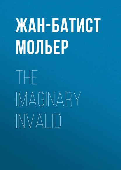 Мольер (Жан-Батист Поклен) The Imaginary Invalid мольер жан батист поклен le malade imaginaire
