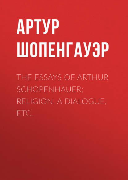 Фото - Артур Шопенгауэр The Essays of Arthur Schopenhauer; Religion, a Dialogue, Etc. arthur schopenhauer essays of schopenhauer
