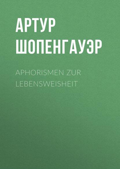 arthur schopenhauer aphorismen zur lebensweisheit Артур Шопенгауэр Aphorismen zur Lebensweisheit