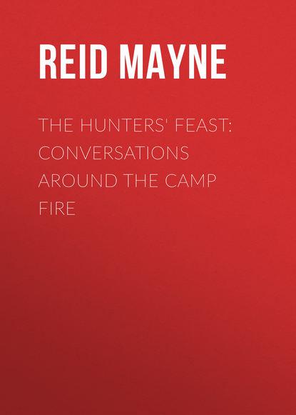 Фото - Майн Рид The Hunters' Feast: Conversations Around the Camp Fire майн рид the hunters feast conversations around the camp fire