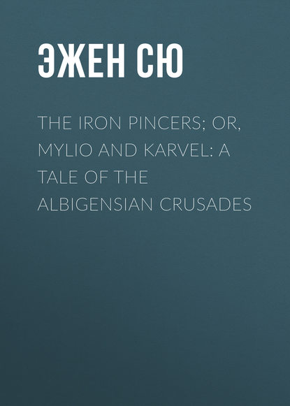 Эжен Сю The Iron Pincers; or, Mylio and Karvel: A Tale of the Albigensian Crusades недорого