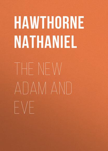 Натаниель Готорн The New Adam and Eve недорого