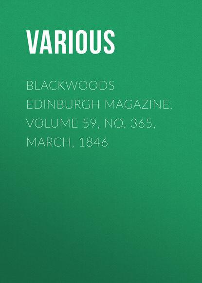 Various Blackwoods Edinburgh Magazine, Volume 59, No. 365, March, 1846 various blackwoods edinburgh magazine – volume 55 no 341 march 1844
