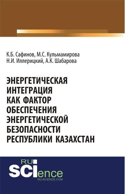 Коллектив авторов - Энергетическая интеграция как фактор обеспечения энергетической безопасности республики Казахстан