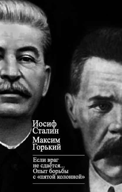 Максим Горький : «Если враг не сдается…» Опыт борьбы с «пятой колонной» в СССР