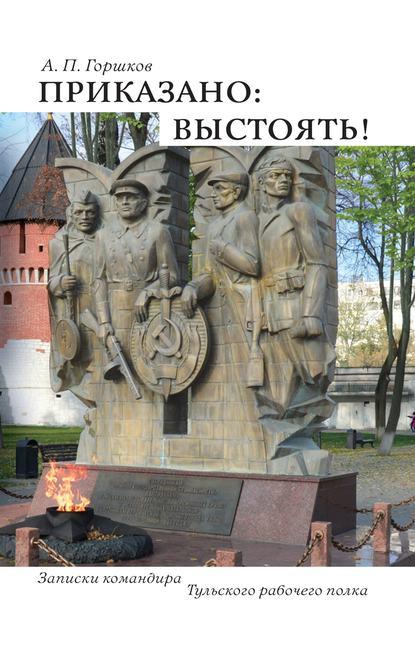 Анатолий Петрович Горшков Приказано: выстоять!