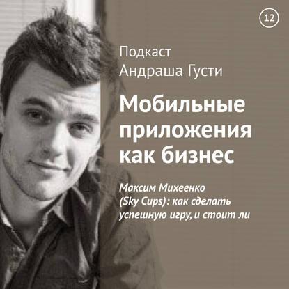 Андраш Густи Максим Михеенко (Sky Cups): как сделать успешную игру, и стоит ли максим спиридонов основатель проекта mainpeople com ованес погосян