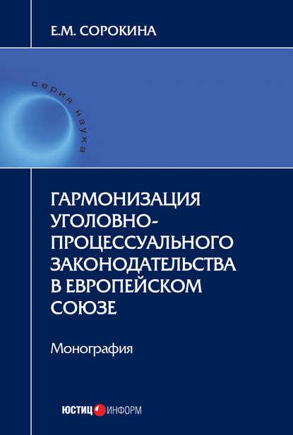 Елизавета Сорокина Гармонизация уголовно-процессуального законодательства в Европейском союзе коллектив авторов конвенция о защите прав человека и основных свобод