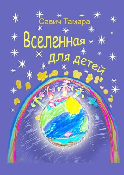 Фото - Тамара Савич Вселенная для детей. Стихи для детей тамара савич вселенная для детей стихи для детей