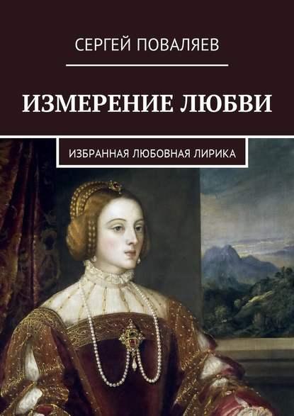 Сергей Анатольевич Поваляев Измерение любви. Избранная любовная лирика цена 2017