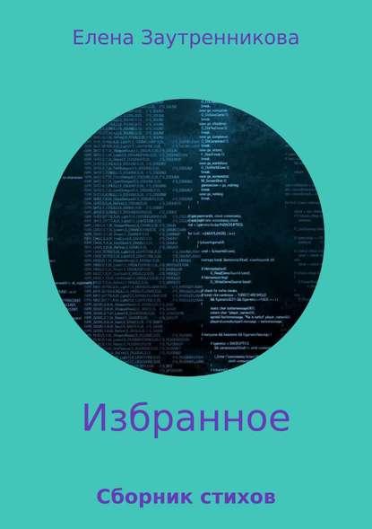 Елена Валерьевна Заутренникова Избранное. Сборник стихов елена валерьевна лапаева в дорогу
