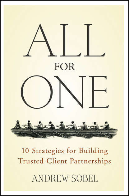 Andrew Sobel All For One. 10 Strategies for Building Trusted Client Partnerships sobel andrew making rain the secrets of building lifelong client loyalty
