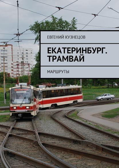 Евгений Николаевич Кузнецов Екатеринбург. Трамвай. Маршруты