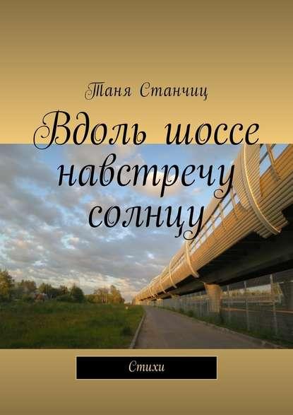 Фото - Таня Станчиц Вдоль шоссе навстречу солнцу. Стихи таня станчиц неправильные мысли стихи разныхлет