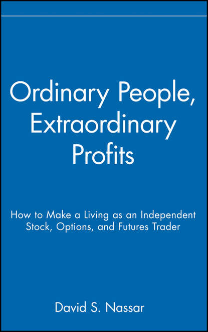 David Nassar S. Ordinary People, Extraordinary Profits. How to Make a Living as an Independent Stock, Options, and Futures Trader