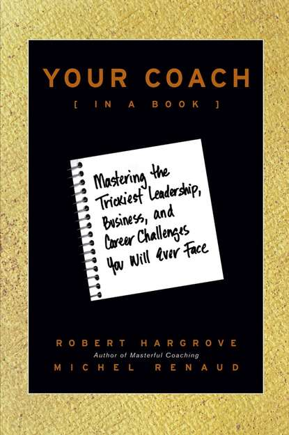 Robert Hargrove Your Coach (in a Book). Mastering the Trickiest Leadership, Business, and Career Challenges You Will Ever Face david taylor the naked coach business coaching made simple