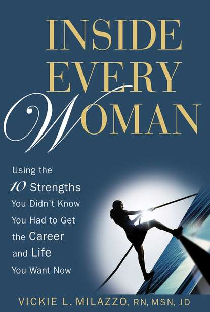 Vickie Milazzo L. Inside Every Woman. Using the10 Strengths You Didn't Know You Had to Get the Career and Life You Want Now
