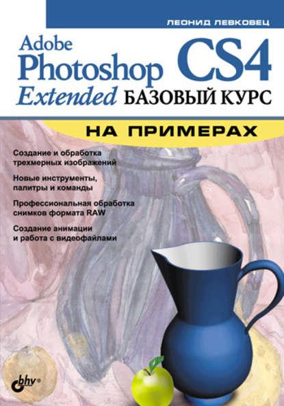 Фото - Леонид Левковец Adobe Photoshop CS4 Extended. Базовый курс на примерах яковлева елена сергеевна 3d графика и видео в photoshop cs4 extended cd