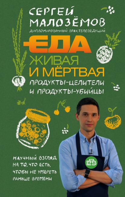 Сергей Малозёмов Еда живая и мёртвая. Продукты-целители и продукты-убийцы