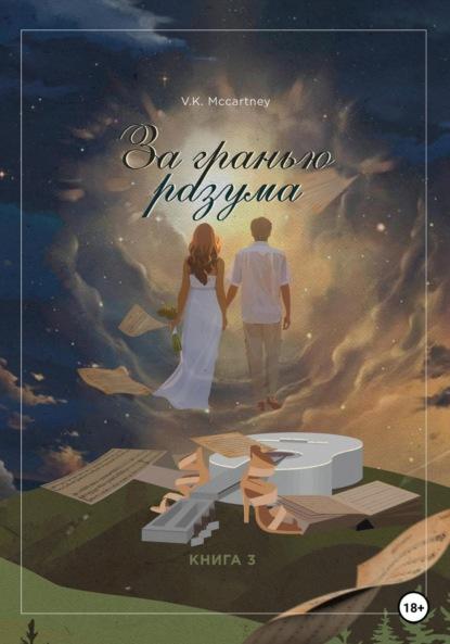 Ксения Георгиевна Верник За гранью разума. Вчера. Сегодня. Завтра. Навсегда… Книга третья