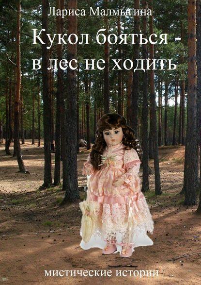 Фото - Лариса Малмыгина Кукол бояться – в лес неходить. Мистические истории лариса малмыгина кукол бояться – в лес неходить мистические истории