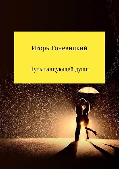 Игорь Николаевич Тоневицкий Путь танцующей души игорь николаевич тоневицкий удачные линии жизни