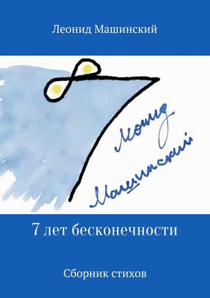 Леонид Александрович Машинский 7 лет бесконечности. Сборник стихов леонид александрович машинский вёсны и осени лёни