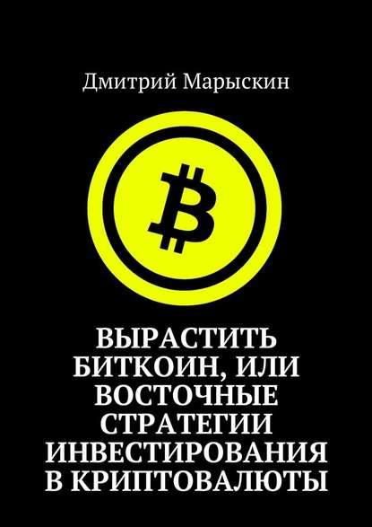 Фото - Дмитрий Марыскин Вырастить Биткоин, или Восточные стратегии инвестирования вкриптовалюты дмитрий марыскин криптожизнь