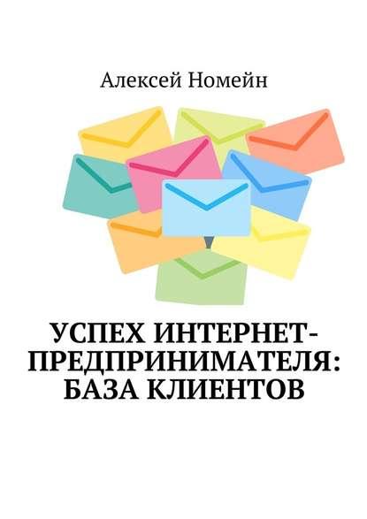 Алексей Номейн Успех интернет-предпринимателя: база клиентов