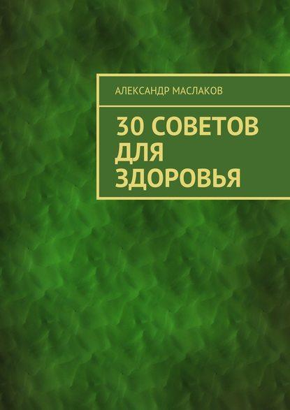 Александр Анатольевич Маслаков 30советов для здоровья