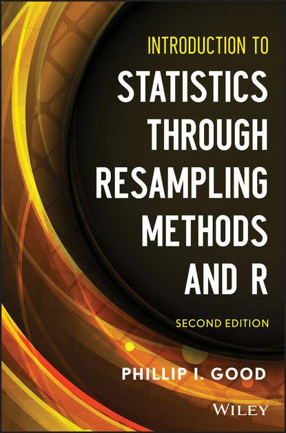 Phillip Good I. Introduction to Statistics Through Resampling Methods and R