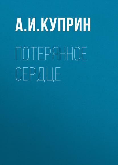 Александр Куприн Потерянное сердце александр куприн потерянное сердце