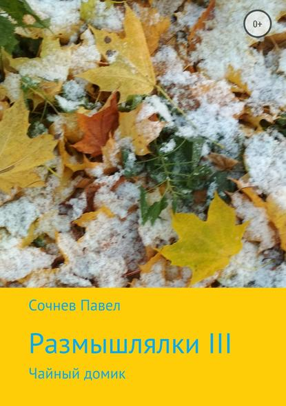 Павел Николаевич Сочнев Размышлялки III. Чайный домик