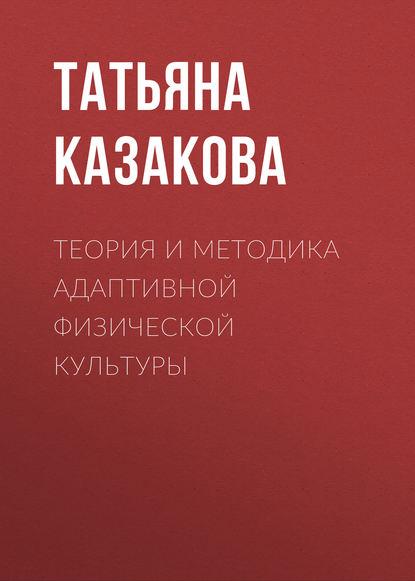 Татьяна Казакова Теория и методика адаптивной физической культуры отсутствует теория и методика физической культуры