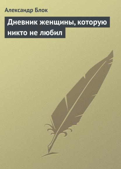 Александр Блок Дневник женщины, которую никто не любил александр беловец дневник самоубийцы