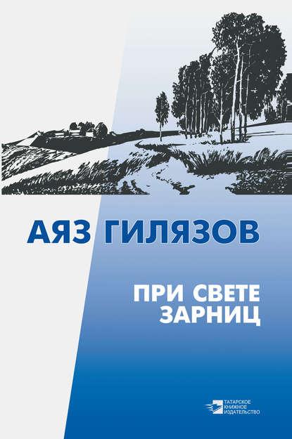 Гилязов Аяз - При свете зарниц (сборник)
