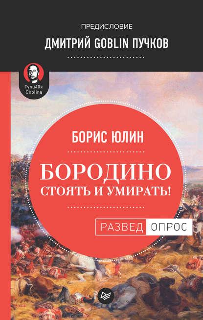 Дмитрий Goblin Пучков Бородино: Стоять и умирать! юлин б в бородино стоять и умирать