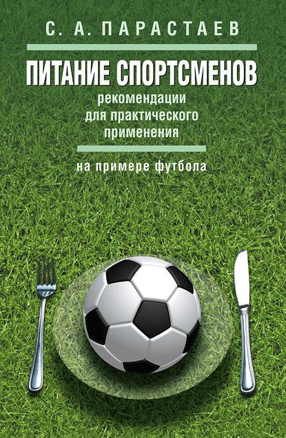 Фото - С. А. Парастаев Питание спортсменов. Рекомендации для практического применения (на примере футбола) диета чемпионов 5 принципов питания лучших спортсменов