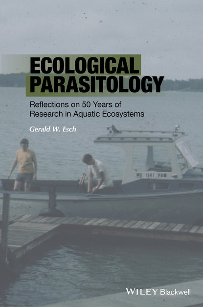 Gerald W. Esch Ecological Parasitology. Reflections on 50 Years of Research in Aquatic Ecosystems